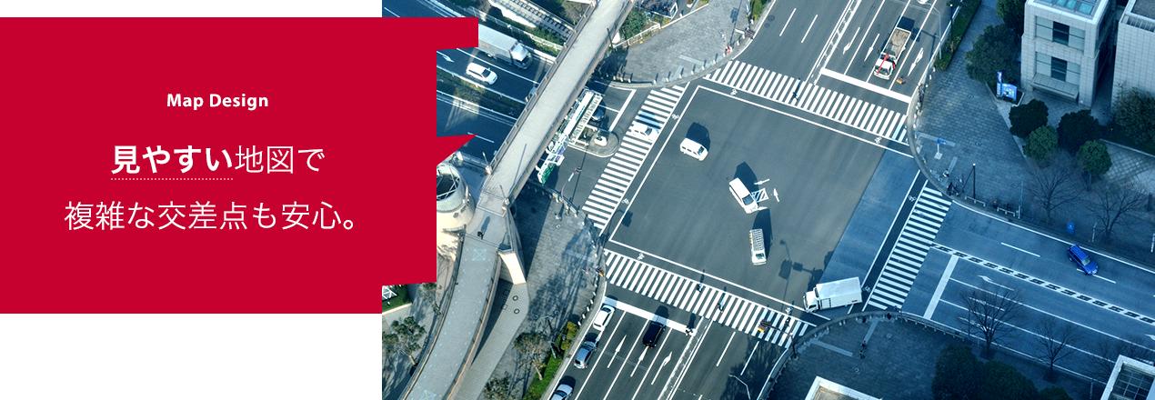 Map Design 見やすい地図で複雑な交差点も安心。
